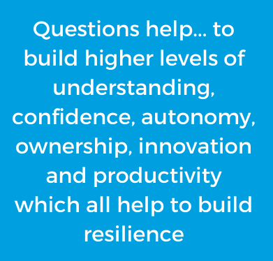Questions help... to build higher levels of understanding, confidence, autonomy, ownership, innovation and productivity which all help to build resilience (1)